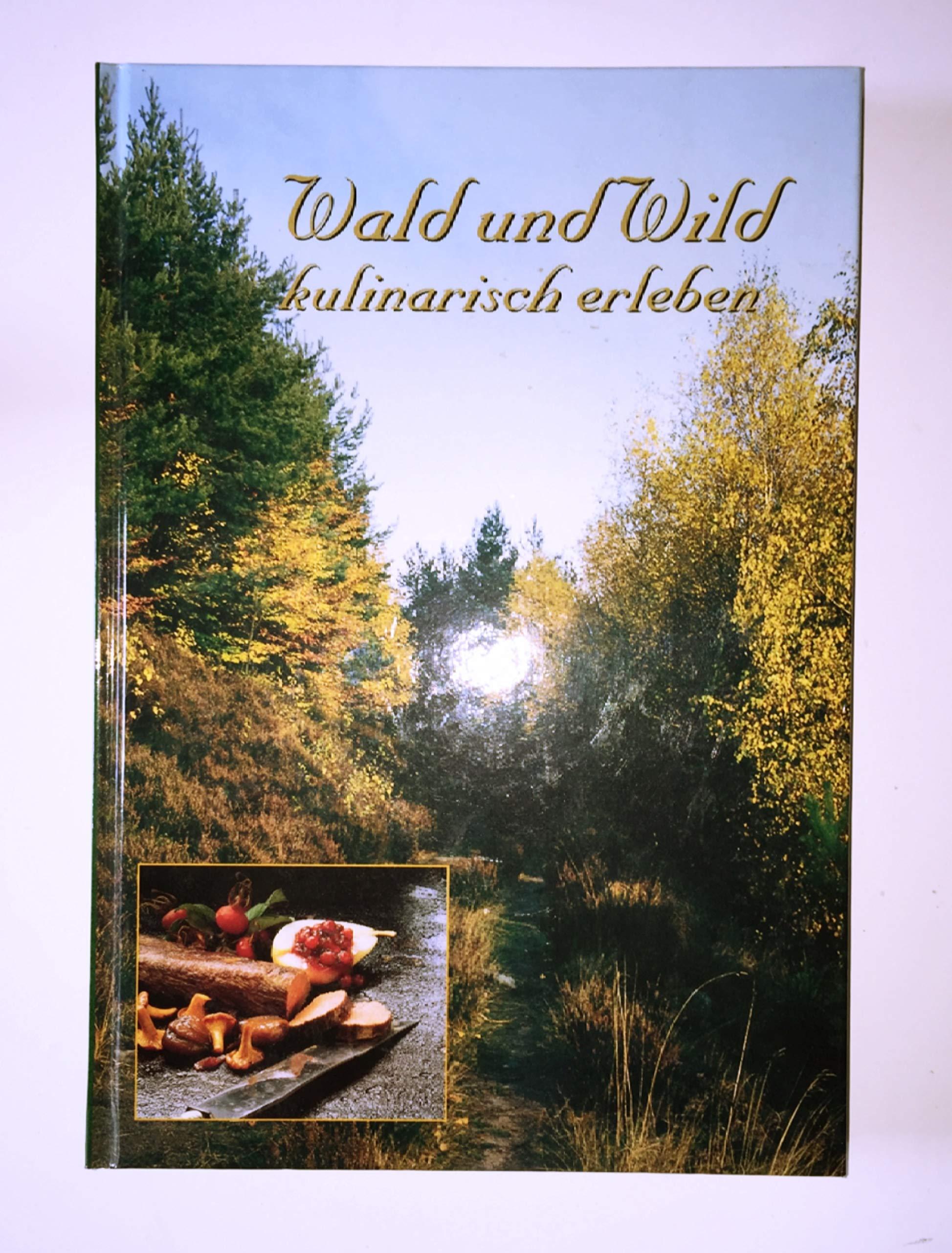 Wald und Wild kulinarisch erleben: Ausprobierte Rezepte gesammelt von Jägern und Förstern