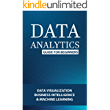 Data Analytics Guide For Beginners: Data Visualization, Business Intelligence & Machine Learning: Data Analytics For…