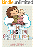 The Things I'm Grateful For: Cute Short Stories for Kids About Being Thankful and Grateful (Gratitude Series Book 3)