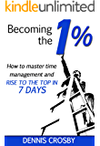 Becoming The 1%: How To Master Time Management And Rise To The Top In 7 Days