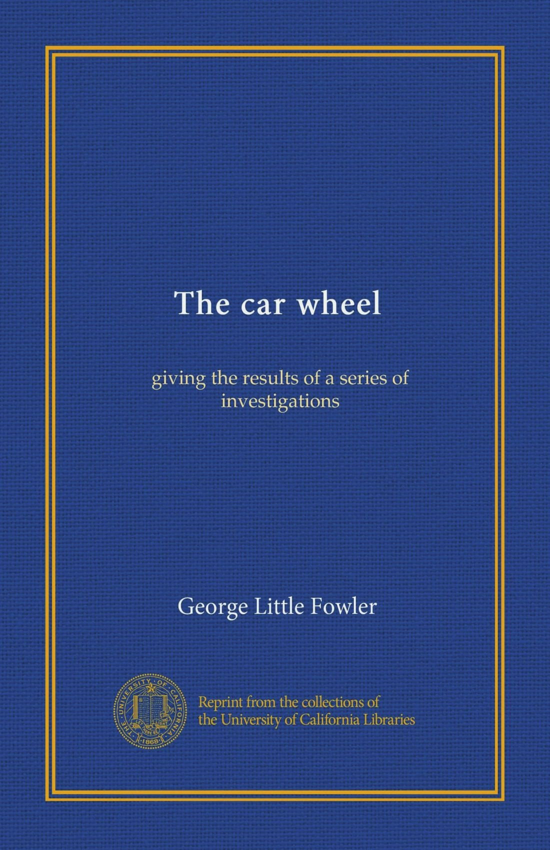 Read Online The car wheel: giving the results of a series of investigations ebook