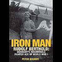 Iron Man: Rudolf Berthold: Germany's Indomitable Fighter Ace of World War I