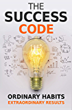 The Success Code: How Ordinary Habits Can Produce Extraordinary Results (Self Help Success Series Book 1)