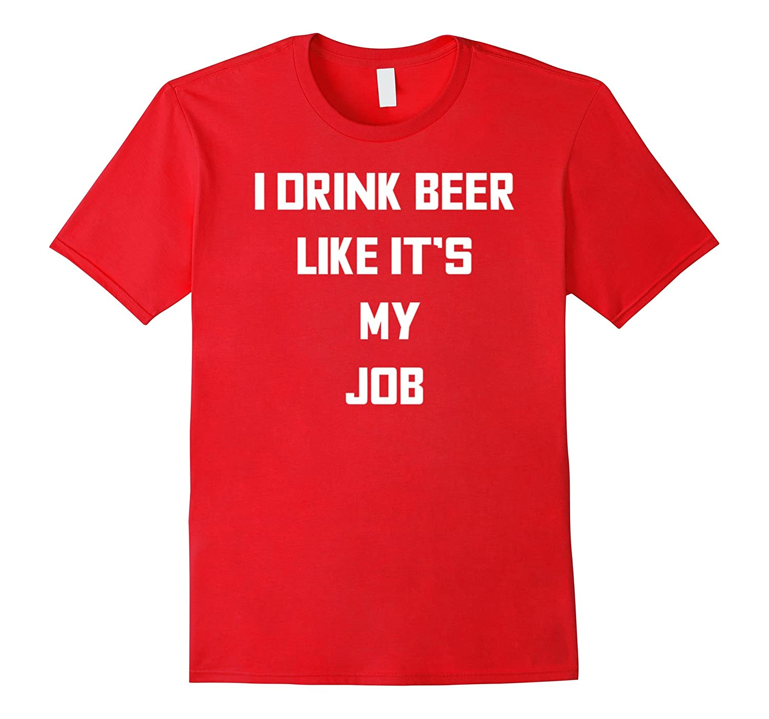 I Drink Beer Like It's My Job Funny Alcohol Lovers T-Shirt-BN
