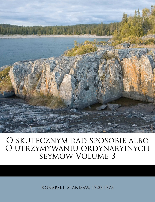 O skutecznym rad sposobie albo O utrzymywaniu ordynaryinych seymow Volume 3 (Polish Edition) pdf epub