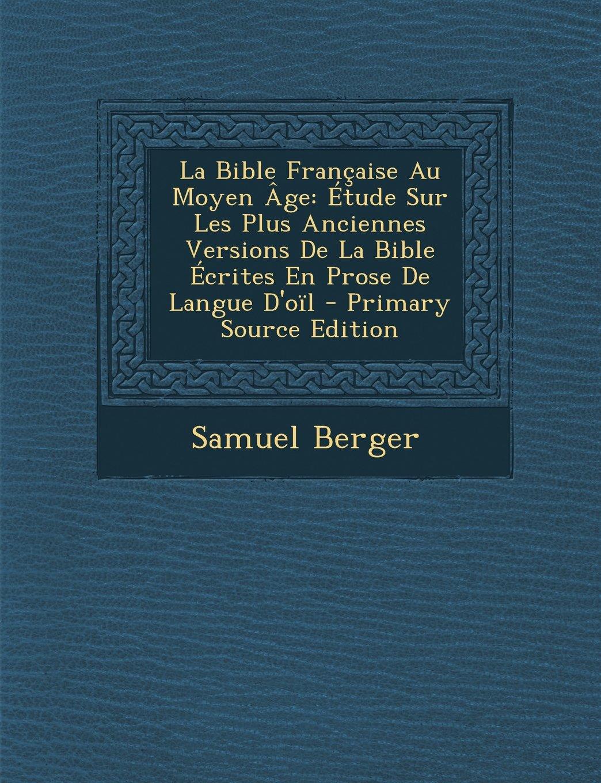 La Bible Francaise Au Moyen Age: Etude Sur Les Plus Anciennes Versions de La Bible Ecrites En Prose de Langue D'Oil (French Edition) pdf
