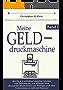 Meine Gelddruckmaschine: Wie Du in 4 verblüffend einfachen Schritten vom Tellerwäscher zum Millionär wirst (finanzieller Minimalismus und Vermögen auch ohne Vorkenntnisse zu Geld und Finanzen)