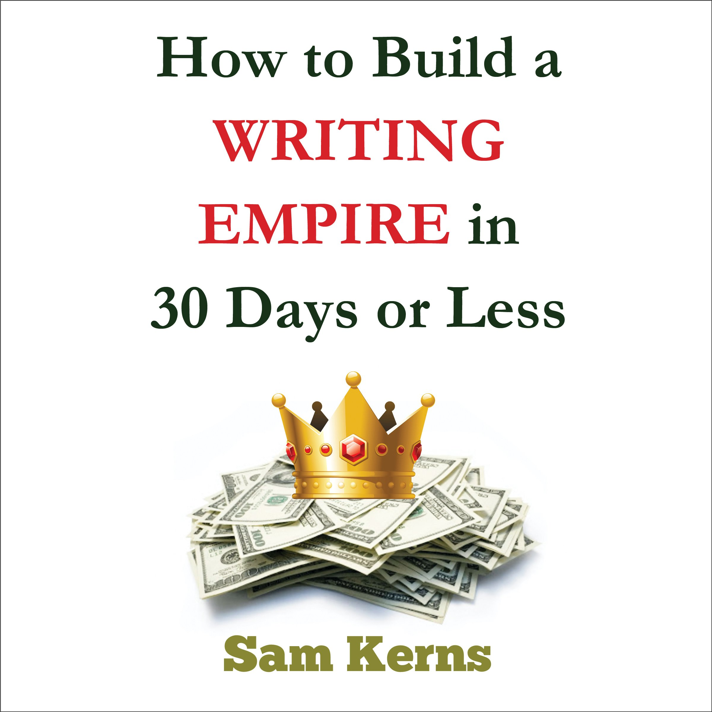 How to Build a Writing Empire in 30 Days or Less: Work from Home Series, Book 2