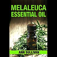 Melaleuca Essential Oil: Uses, Studies, Benefits, Applications & Recipes(Aka Tea Tree Oil) (Wellness Research Series…