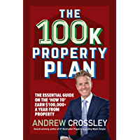 The 100k Property Plan: The essential guide on the 'how to' earn $100,000+ a year from property