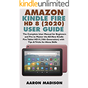 AMAZON KINDLE FIRE HD 8 (2020) USER GUIDE: The Complete User Manual for Beginners and Pro to Master the All-New Kindle…