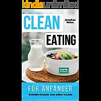 CLEAN EATING für Anfänger: Schnelle Rezepte zum selber kochen