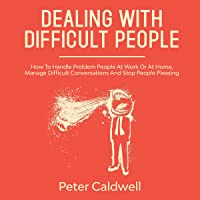 Dealing with Difficult People: How to Handle Problem People at Work or at Home, Manage Difficult Conversations and Stop People Pleasing