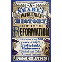 A Nearly Infallible History of the Reformation: Commemorating 500 years of Popes, Protestants, Reformers, Radicals and Other Assorted Irritants