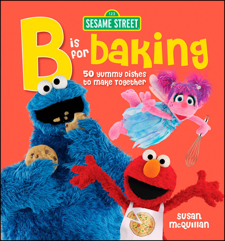 Sesame Street: B is for Baking: 50 Yummy Dishesto Make Together pdf