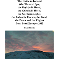 The Guide to Iceland (the Thermal Spa, the Reykjavik Hotel, the Grindavik Hotel, the Northern Lights, the Icelandic Horses, the Food, the Buses and the ... from Pearl Escapes 2012 (English Edition)