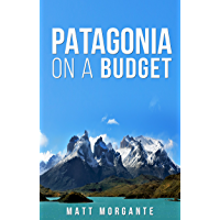 Patagonia On A Budget: A Guide To Backpacking In Chile and Argentina on $30/Day