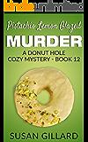 Pistachio Lemon Glazed Murder: A Donut Hole Cozy - Book 12 (A Donut Hole Cozy Mystery)