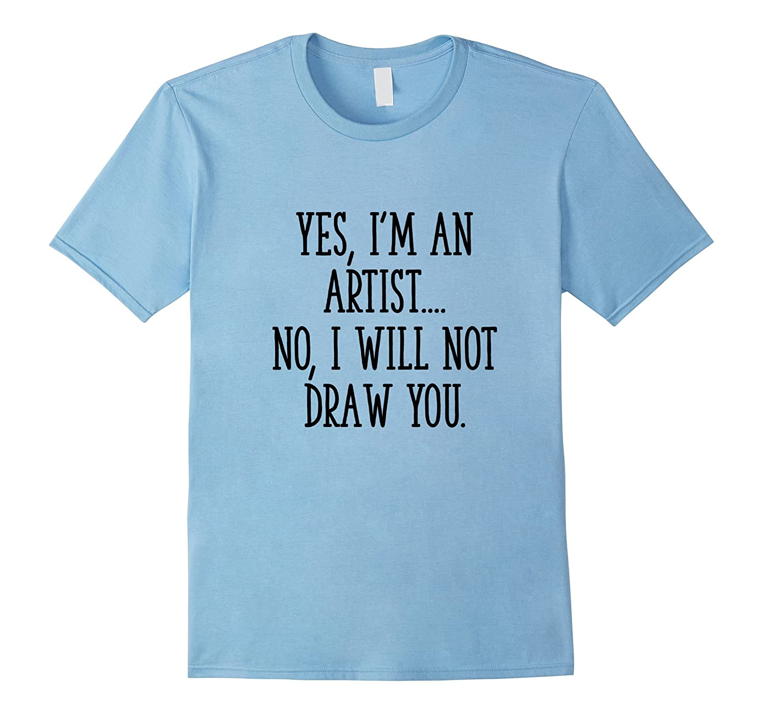Yes, I'm an Artist...No, I will not draw you T-shirt-TH