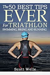 The 50 Best Tips EVER for Triathlon Swimming, Biking and Running (Instructional Videos Included) Kindle Edition