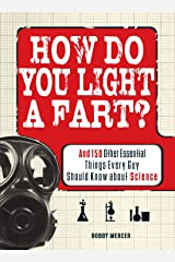 How Do You Light a Fart?: And 150 Other Essential Things Every Guy Should Know about Science Paperback