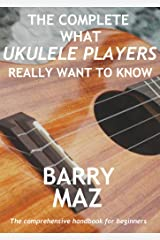 The Complete What Ukulele Players Really Want To Know Kindle Edition
