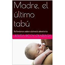 Madre, el último tabú: Reflexiones sobre violencia obstétrica (Spanish Edition) Oct 1, 2015