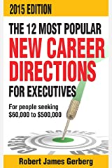 The 12 Most Popular New Career Directions For Executives—2015 Edition: For people seeking $60,000 to $500,000 Kindle Edition