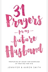 31 Prayers For My Future Husband: Preparing My Heart For Marriage By Praying For Him Kindle Edition