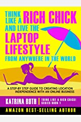 Think Like a Rich Chick! And Live the Laptop Lifestyle, From Anywhere in the World: A Step-by-Step Guide to Creating Location Independence with an Online Business Kindle Edition