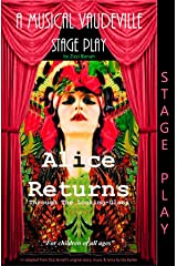 Alice Returns Through The Looking-Glass: A Musical Vaudeville Stage Play Kindle Edition