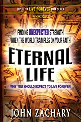 Eternal Life: Why you should expect to live forever: Finding unexpected strength when the world tramples on your faith! Kindle Edition