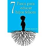 7 Pasos para educar hijos felices - Principios que acompañarán a tus hijos para toda la vida (Spanish Edition)