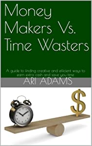Money Makers Vs. Time Wasters: A guide to finding creative and efficient ways to earn extra cash and save you time