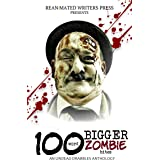 100 Word BIGGER Zombie Bites: An Undead Drabbles Anthology (Reanimated Writers Undead Drabbles Book 1)
