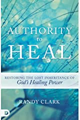 Authority to Heal: Restoring the Lost Inheritance of God's Healing Power Kindle Edition