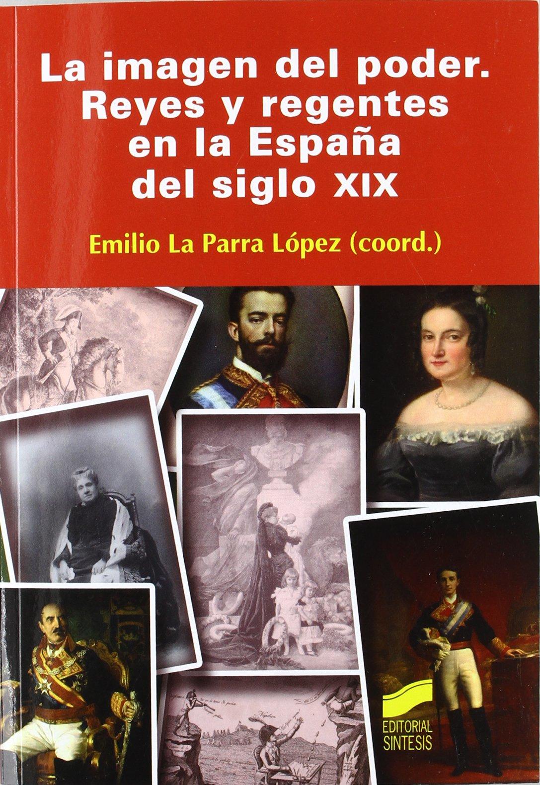 La imagen del poder: reyes y regentes en la España del siglo XIX: Amazon.es: La Parra López, Emilio: Libros
