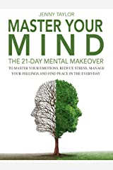 Master Your Mind: The 21-Day Mental Makeover To Master Your Emotions, Reduce Stress, Manage Your Feelings, And Find Peace In The Everyday Kindle Edition