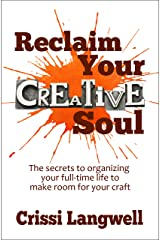 Reclaim Your Creative Soul: The secrets to organizing your full-time life to make room for your craft Kindle Edition