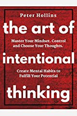 The Art of Intentional Thinking: Master Your Mindset. Control and Choose Your Thoughts. Create Mental Habits to Fulfill Your Potential (Second Edition) Kindle Edition