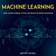 Machine Learning: Guide to Deep Learning, Python, and Neural Networks for Business