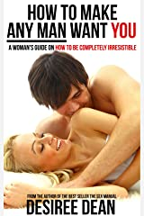 How to Make Any Man Want YOU - A Woman's Guide on How to Be Completely Irresistible Kindle Edition