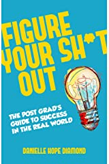 Figure Your Sh*t Out: The Post Grad's Guide to Success in the Real World Kindle Edition