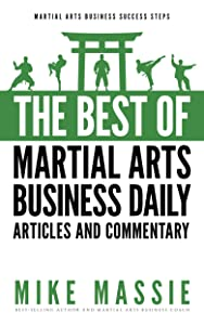 The Best of Martial Arts Business Daily: Keen Insights On How To Start And Run Your Own Martial Art School (Martial Arts Business Success Steps Book 7)