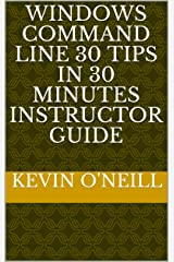 Windows Command Line 30 Tips in 30 Minutes Instructor Guide Kindle Edition