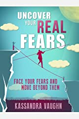 Uncover Your REAL Fears:: Face Your Fears and Move Beyond Them Kindle Edition