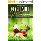 VEGETABLE GARDENING FOR BEGINNERS: The Ultimate Guide to Grow Vegetables Beneficial to Your Health