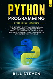 Python Programming For Beginners: The Updated Guide To Learn Python Programming Step by Step With Practical Examples & The B