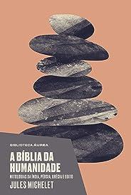 A bíblia da humanidade (Biblioteca Áurea): Mitologias da Índia, Pérsia, Grécia e Egito