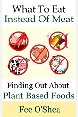 What To Eat Instead Of Meat: Finding Out About Plant Based Foods (The Good Life Book 5) Kindle Edition